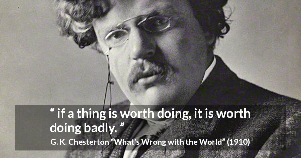 "G. K. Chesterton about worth (""What's Wrong with the World"", 1910) - if a thing is worth doing, it is worth doing badly."
