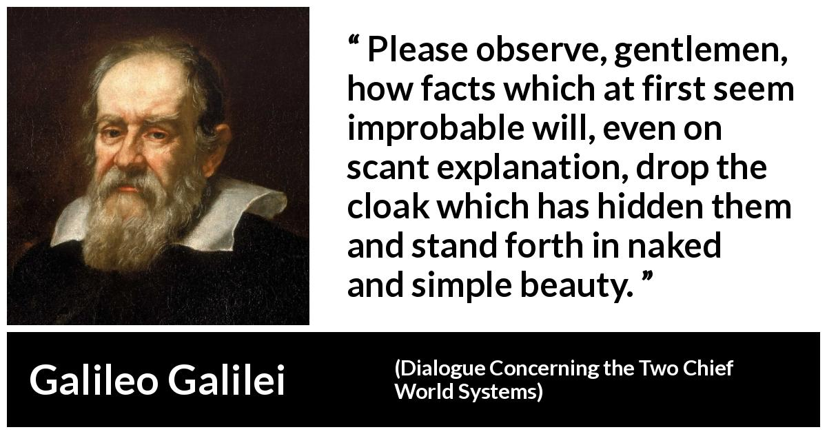 "Galileo Galilei about beauty (""Dialogue Concerning the Two Chief World Systems"", 1632) - Please observe, gentlemen, how facts which at first seem improbable will, even on scant explanation, drop the cloak which has hidden them and stand forth in naked and simple beauty."