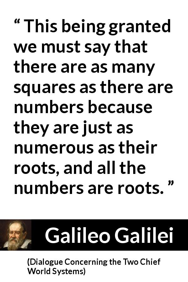 "Galileo Galilei about infinity (""Dialogue Concerning the Two Chief World Systems"", 1632) - This being granted we must say that there are as many squares as there are numbers because they are just as numerous as their roots, and all the numbers are roots."
