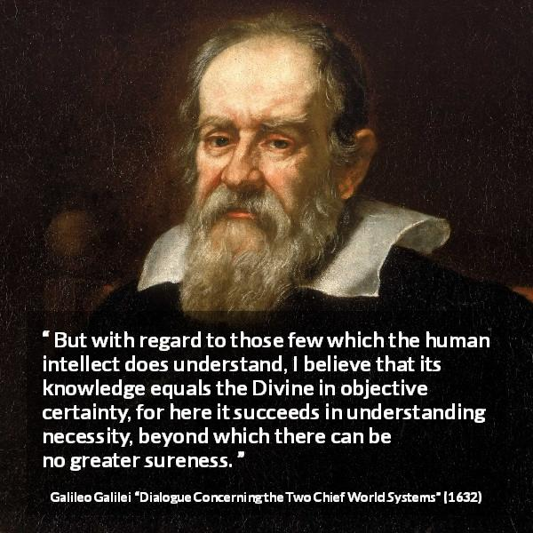 "Galileo Galilei about knowledge (""Dialogue Concerning the Two Chief World Systems"", 1632) - But with regard to those few which the human intellect does understand, I believe that its knowledge equals the Divine in objective certainty, for here it succeeds in understanding necessity, beyond which there can be no greater sureness."