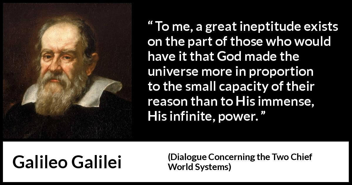 Galileo Galilei - Dialogue Concerning the Two Chief World Systems - To me, a great ineptitude exists on the part of those who would have it that God made the universe more in proportion to the small capacity of their reason than to His immense, His infinite, power.