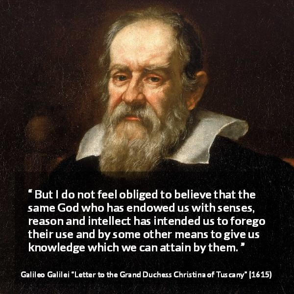 "Galileo Galilei about reason (""Letter to the Grand Duchess Christina of Tuscany"", 1615) - But I do not feel obliged to believe that the same God who has endowed us with senses, reason and intellect has intended us to forego their use and by some other means to give us knowledge which we can attain by them."