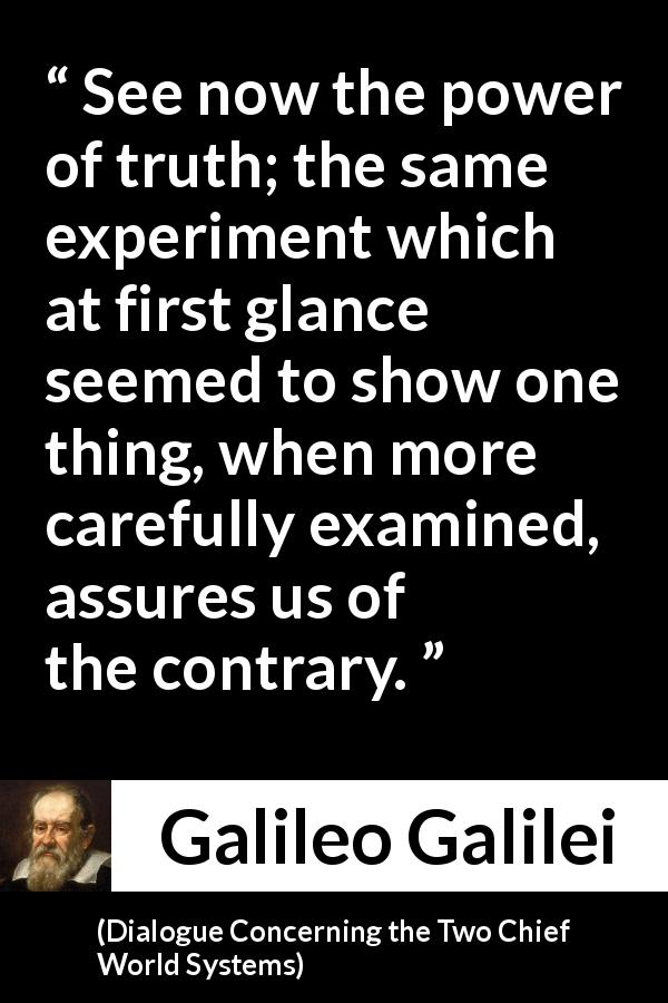 "Galileo Galilei about truth (""Dialogue Concerning the Two Chief World Systems"", 1632) - See now the power of truth; the same experiment which at first glance seemed to show one thing, when more carefully examined, assures us of the contrary."