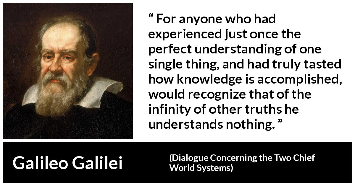 "Galileo Galilei about truth (""Dialogue Concerning the Two Chief World Systems"", 1632) - For anyone who had experienced just once the perfect understanding of one single thing, and had truly tasted how knowledge is accomplished, would recognize that of the infinity of other truths he understands nothing."