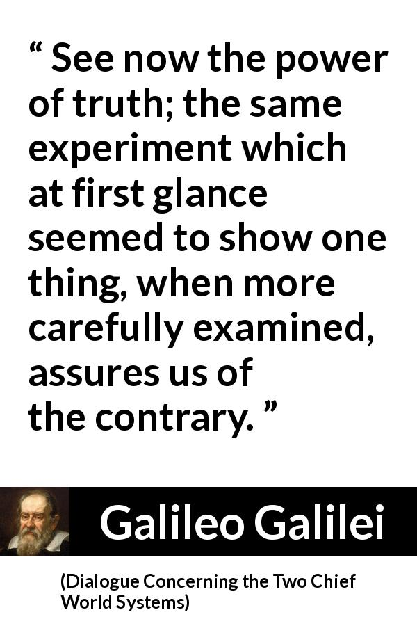 Galileo Galilei quote about truth from Dialogue Concerning the Two Chief World Systems (1632) - See now the power of truth; the same experiment which at first glance seemed to show one thing, when more carefully examined, assures us of the contrary.