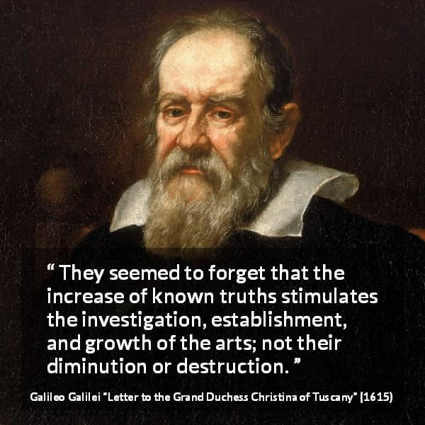 "Galileo Galilei about truth (""Letter to the Grand Duchess Christina of Tuscany"", 1615) - They seemed to forget that the increase of known truths stimulates the investigation, establishment, and growth of the arts; not their diminution or destruction."
