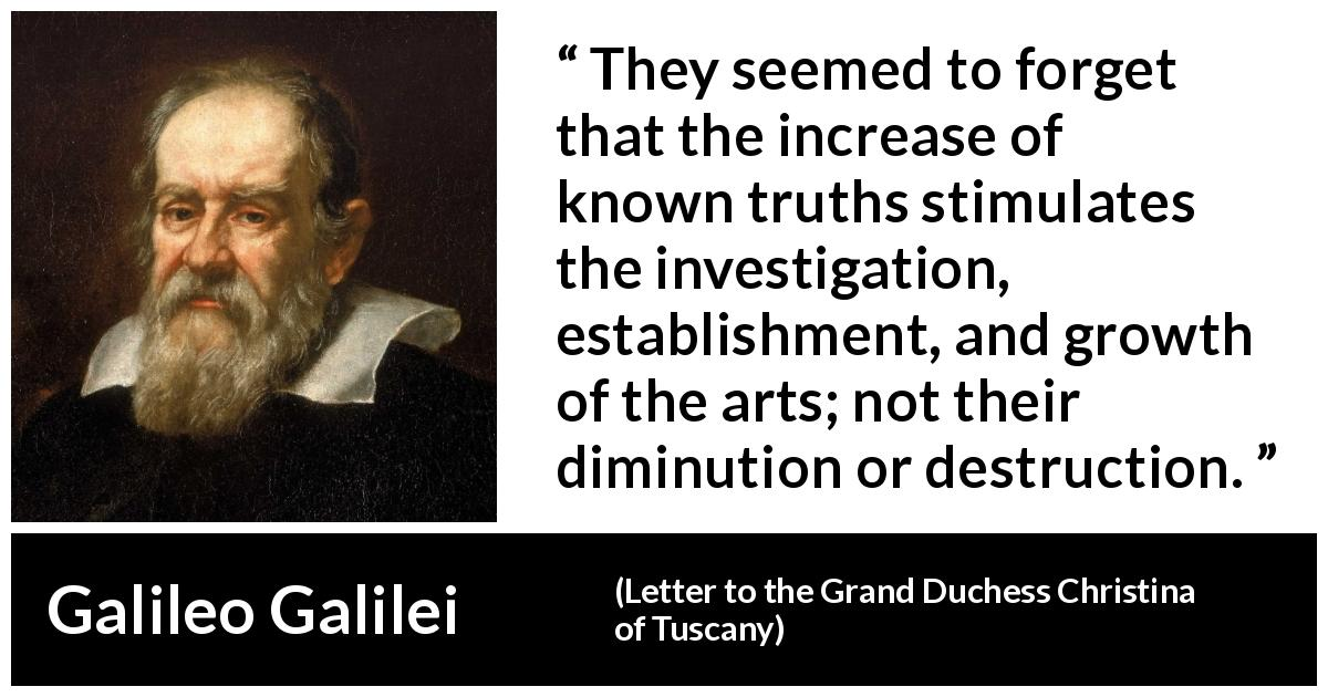 Galileo Galilei quote about truth from Letter to the Grand Duchess Christina of Tuscany (1615) - They seemed to forget that the increase of known truths stimulates the investigation, establishment, and growth of the arts; not their diminution or destruction.