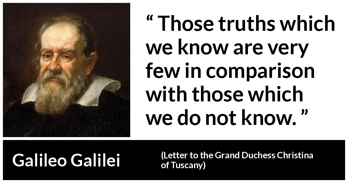 "Galileo Galilei about truth (""Letter to the Grand Duchess Christina of Tuscany"", 1615) - Those truths which we know are very few in comparison with those which we do not know."