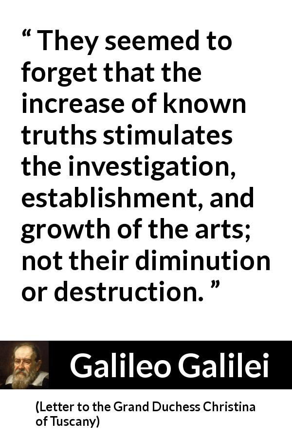 Galileo Galilei - Letter to the Grand Duchess Christina of Tuscany - They seemed to forget that the increase of known truths stimulates the investigation, establishment, and growth of the arts; not their diminution or destruction.