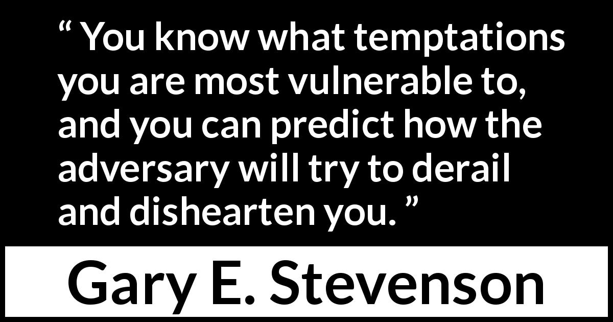 "Gary E. Stevenson about temptation (""Your Priesthood Playbook"", April 2019) - You know what temptations you are most vulnerable to, and you can predict how the adversary will try to derail and dishearten you."