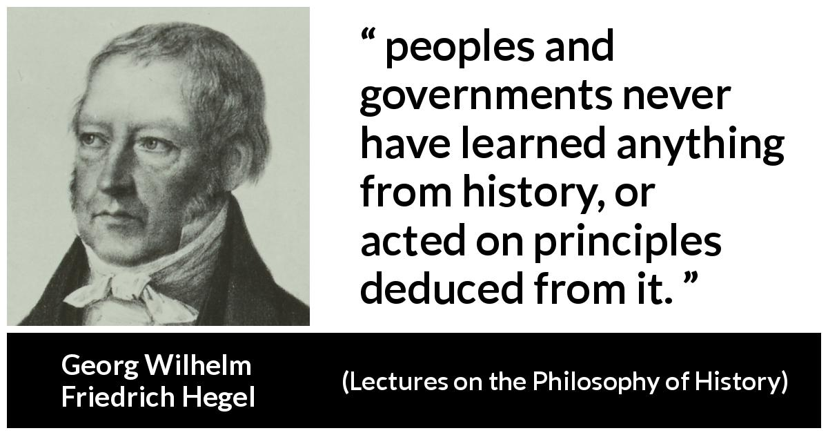 "Georg Wilhelm Friedrich Hegel about learning (""Lectures on the Philosophy of History"", 1837) - peoples and governments never have learned anything from history, or acted on principles deduced from it."