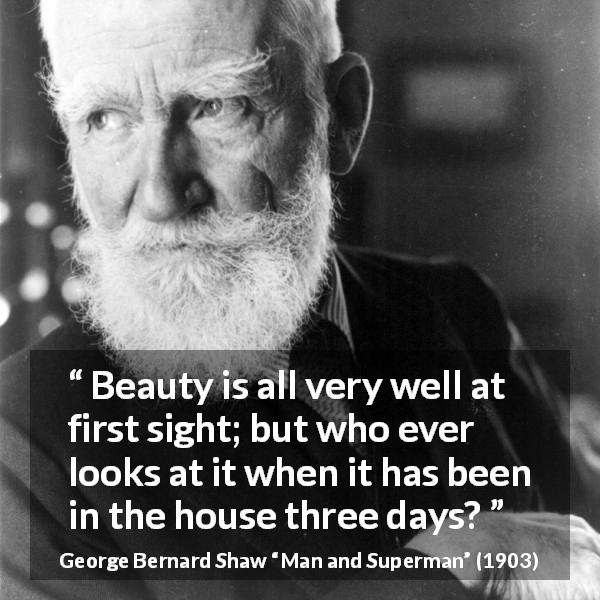 George Bernard Shaw quote about beauty from Man and Superman (1903) - Beauty is all very well at first sight; but who ever looks at it when it has been in the house three days?