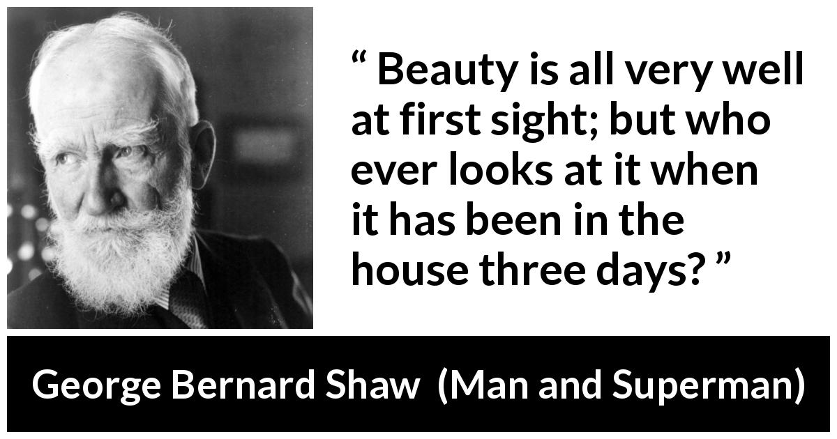 "George Bernard Shaw about beauty (""Man and Superman"", 1903) - Beauty is all very well at first sight; but who ever looks at it when it has been in the house three days?"