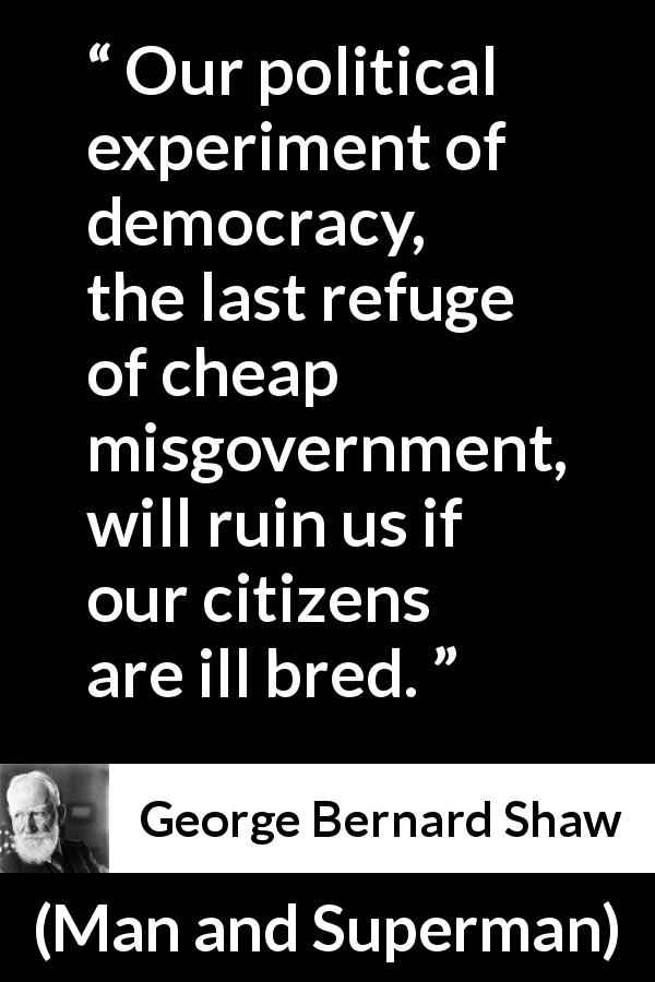 George Bernard Shaw quote about breeding from Man and Superman (1903) - Our political experiment of democracy, the last refuge of cheap misgovernment, will ruin us if our citizens are ill bred.