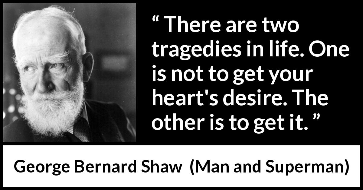 George Bernard Shaw - Man and Superman - There are two tragedies in life. One is not to get your heart's desire. The other is to get it.