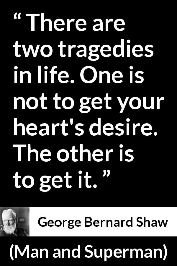 "George Bernard Shaw about desire (""Man and Superman"", 1903) - There are two tragedies in life. One is not to get your heart's desire. The other is to get it."