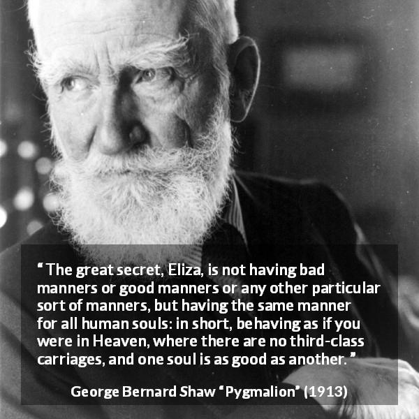 "George Bernard Shaw about equality (""Pygmalion"", 1913) - The great secret, Eliza, is not having bad manners or good manners or any other particular sort of manners, but having the same manner for all human souls: in short, behaving as if you were in Heaven, where there are no third-class carriages, and one soul is as good as another."