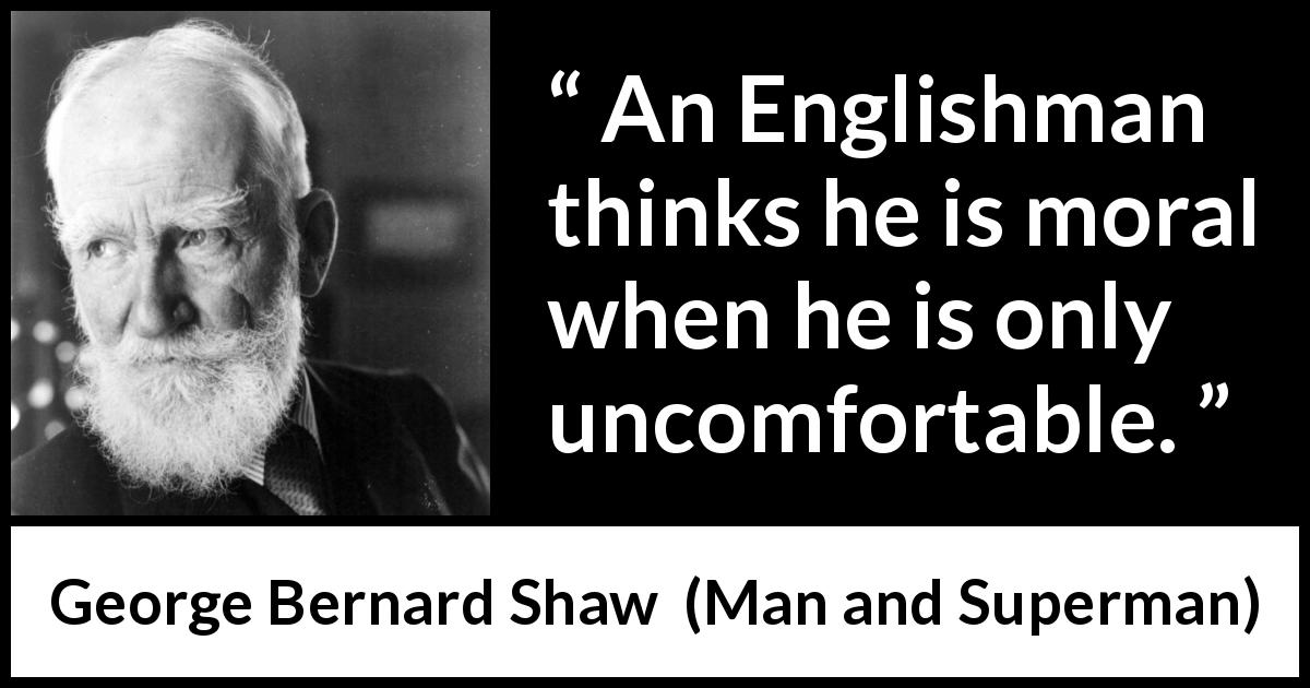 George Bernard Shaw quote about ethics from Man and Superman (1903) - An Englishman thinks he is moral when he is only uncomfortable.