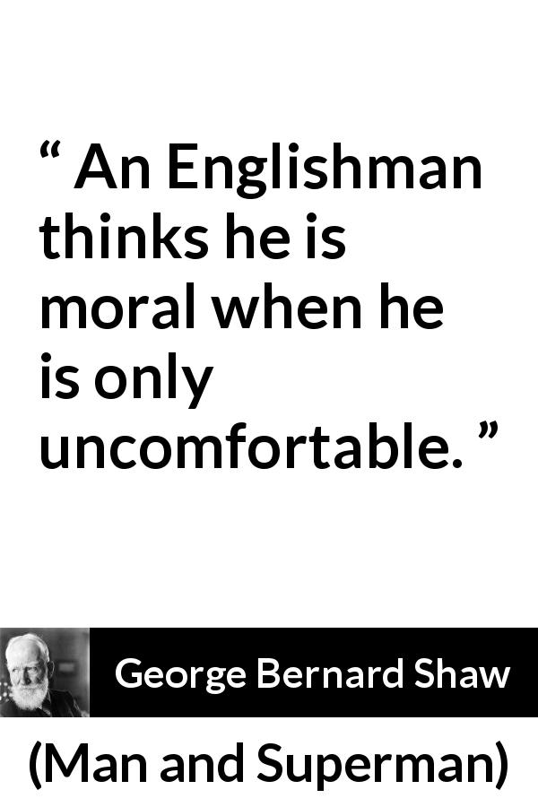 "George Bernard Shaw about ethics (""Man and Superman"", 1903) - An Englishman thinks he is moral when he is only uncomfortable."