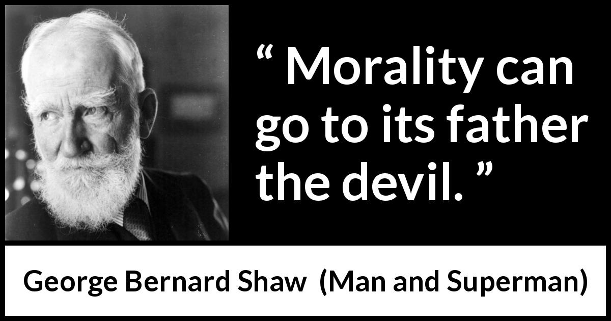 George Bernard Shaw - Man and Superman - Morality can go to its father the devil.