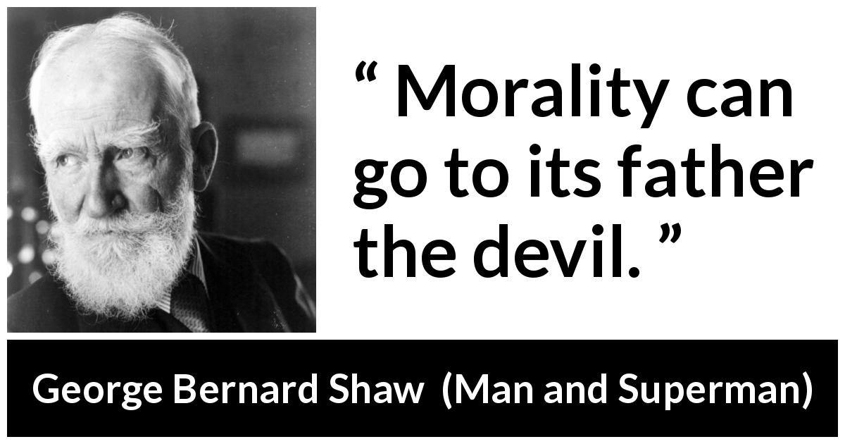 George Bernard Shaw quote about evil from Man and Superman (1903) - Morality can go to its father the devil.