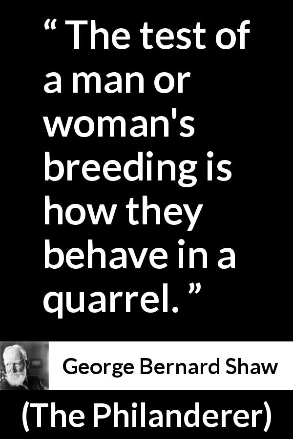 George Bernard Shaw - The Philanderer - The test of a man or woman's breeding is how they behave in a quarrel.