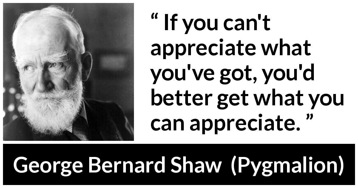 "George Bernard Shaw about frustration (""Pygmalion"", 1913) - If you can't appreciate what you've got, you'd better get what you can appreciate."
