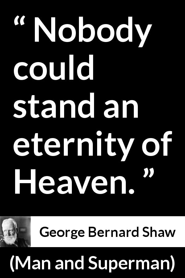 George Bernard Shaw - Man and Superman - Nobody could stand an eternity of Heaven.