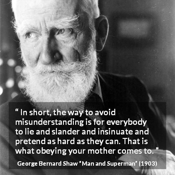 "George Bernard Shaw about lie (""Man and Superman"", 1903) - In short, the way to avoid misunderstanding is for everybody to lie and slander and insinuate and pretend as hard as they can. That is what obeying your mother comes to."