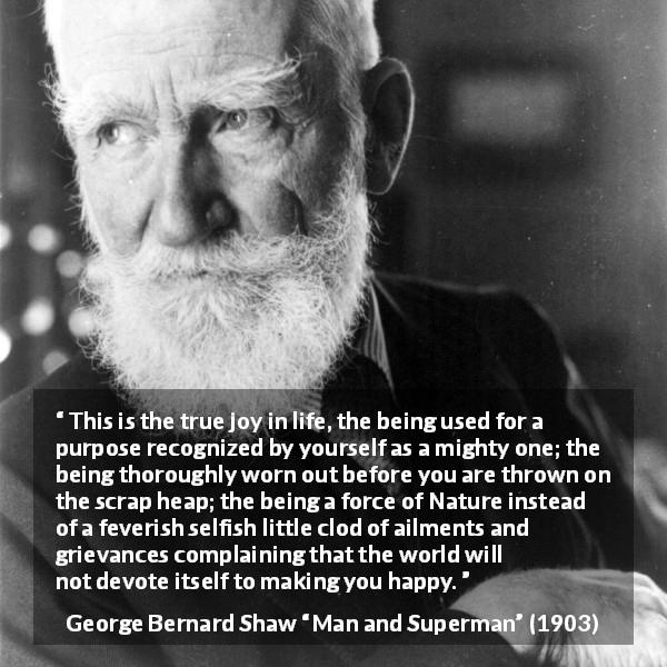 "George Bernard Shaw about life (""Man and Superman"", 1903) - This is the true joy in life, the being used for a purpose recognized by yourself as a mighty one; the being thoroughly worn out before you are thrown on the scrap heap; the being a force of Nature instead of a feverish selfish little clod of ailments and grievances complaining that the world will not devote itself to making you happy."