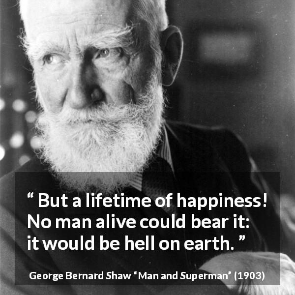 "George Bernard Shaw about life (""Man and Superman"", 1903) - But a lifetime of happiness! No man alive could bear it: it would be hell on earth."