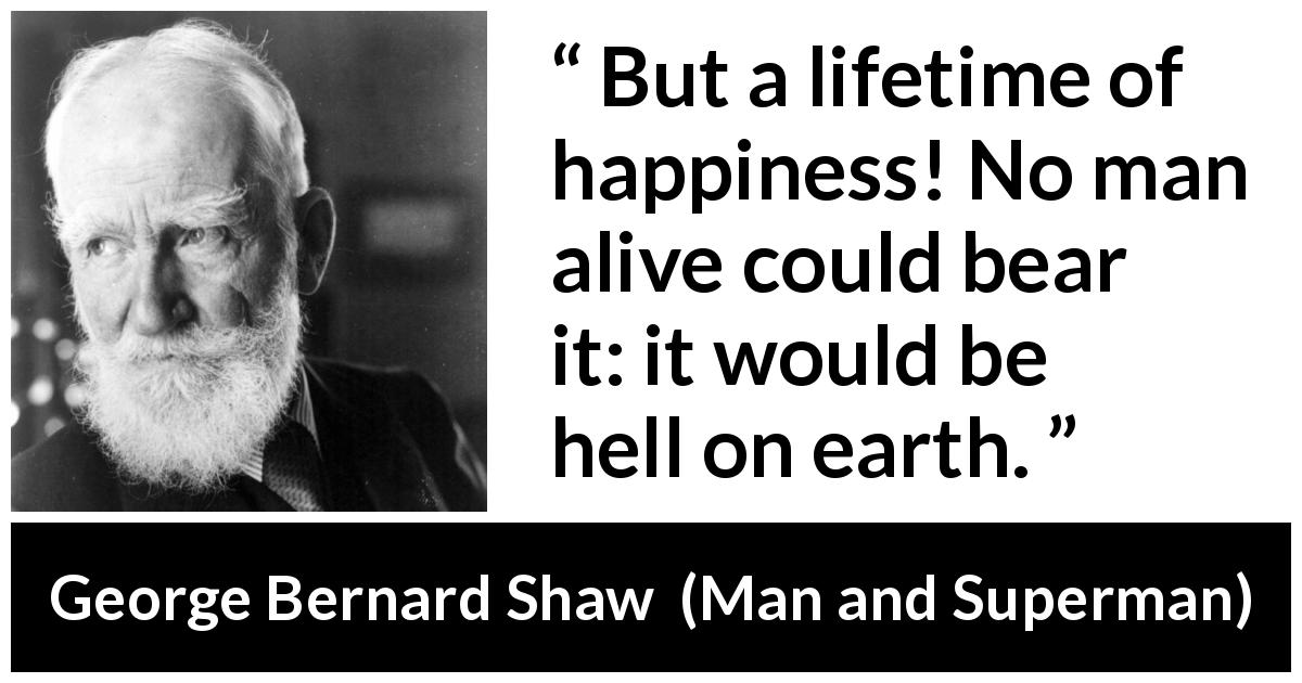 George Bernard Shaw - Man and Superman - But a lifetime of happiness! No man alive could bear it: it would be hell on earth.