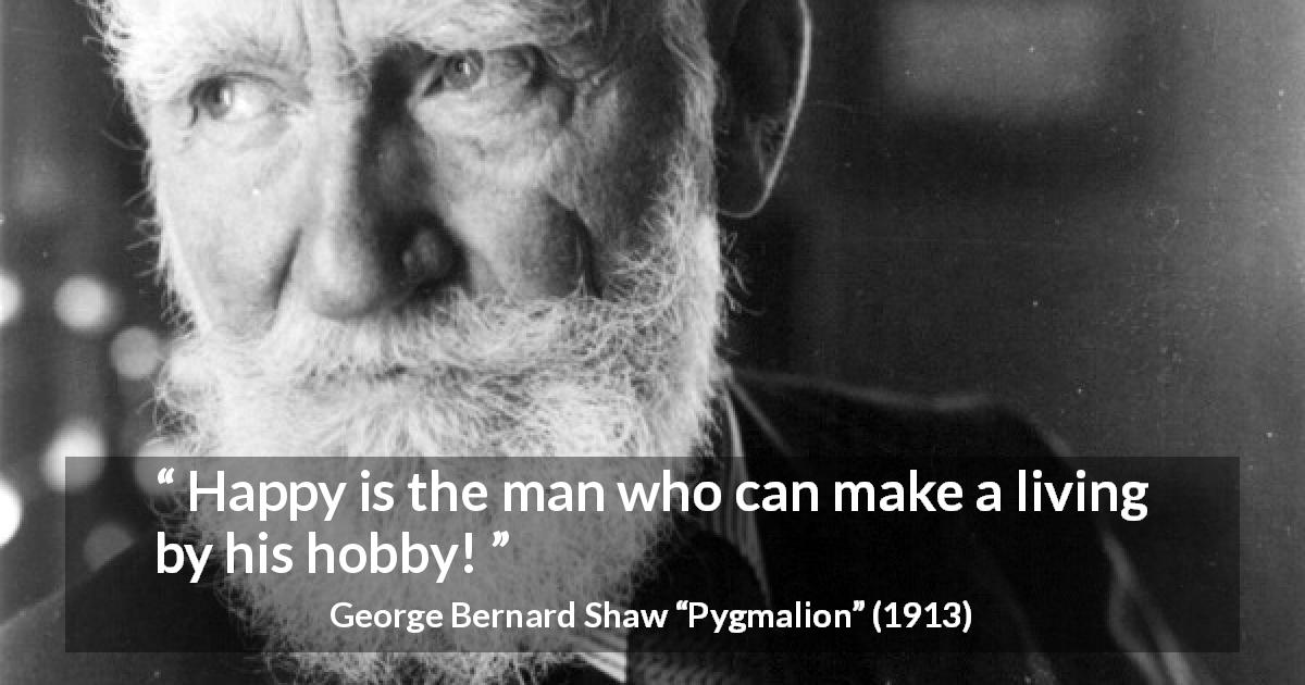 "George Bernard Shaw about living (""Pygmalion"", 1913) - Happy is the man who can make a living by his hobby!"