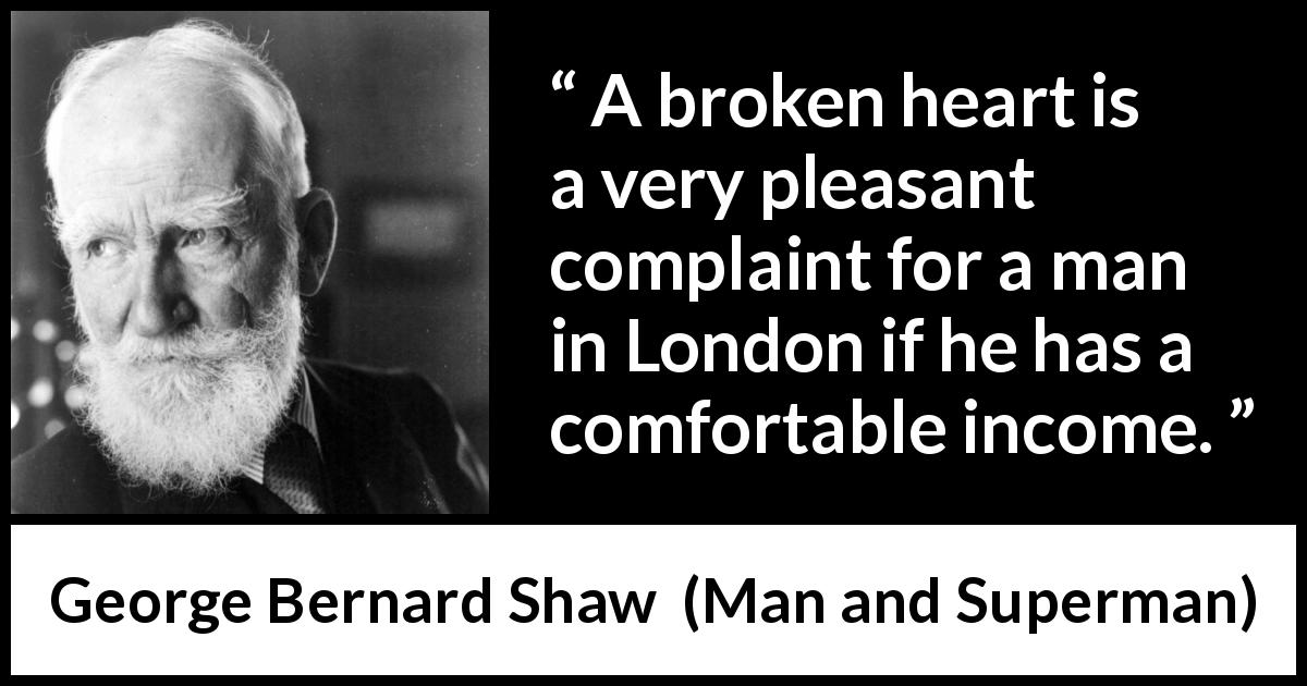 George Bernard Shaw quote about love from Man and Superman (1903) - A broken heart is a very pleasant complaint for a man in London if he has a comfortable income.