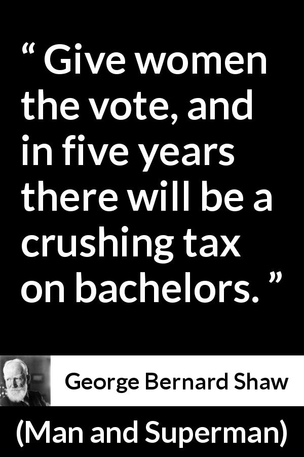 George Bernard Shaw - Man and Superman - Give women the vote, and in five years there will be a crushing tax on bachelors.
