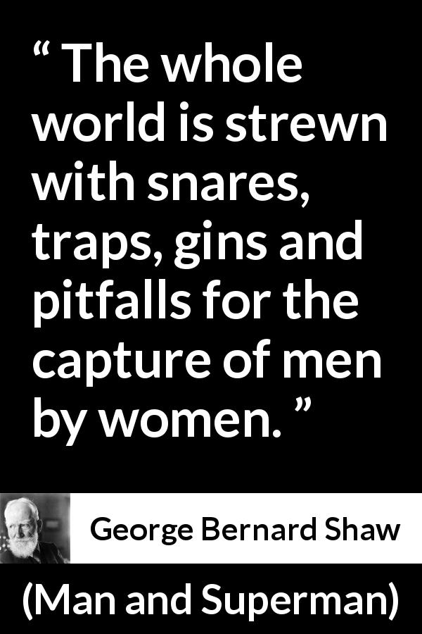 "George Bernard Shaw about love (""Man and Superman"", 1903) - The whole world is strewn with snares, traps, gins and pitfalls for the capture of men by women."