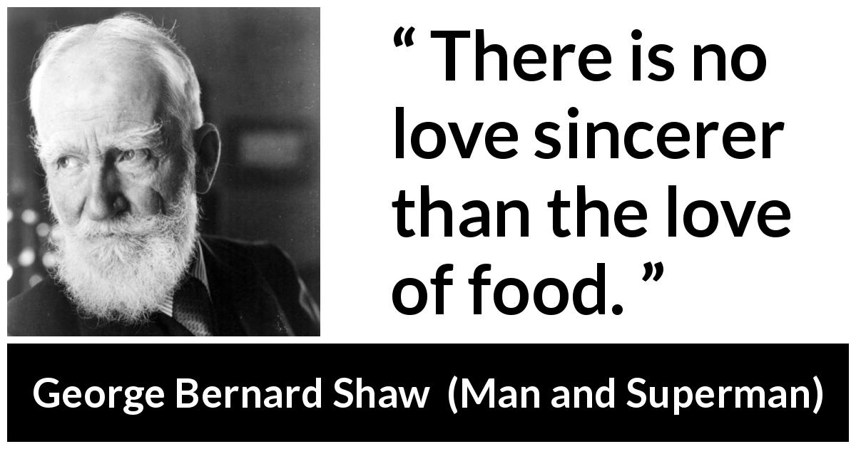 George Bernard Shaw quote about love from Man and Superman (1903) - There is no love sincerer than the love of food.