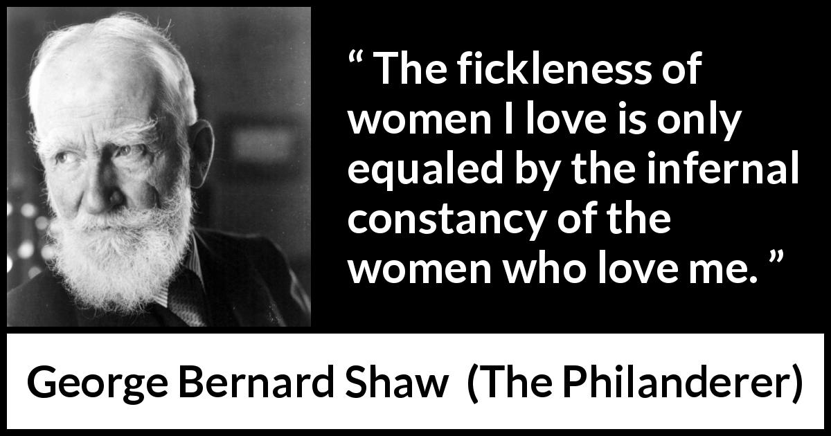 George Bernard Shaw - The Philanderer - The fickleness of women I love is only equaled by the infernal constancy of the women who love me.