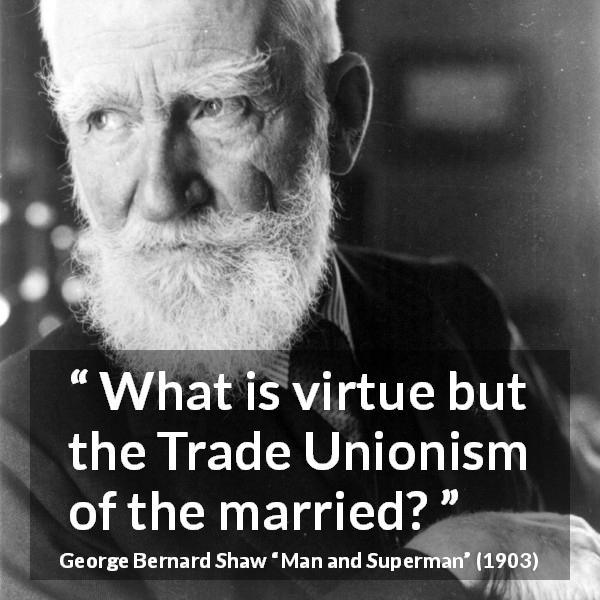 "George Bernard Shaw about marriage (""Man and Superman"", 1903) - What is virtue but the Trade Unionism of the married?"