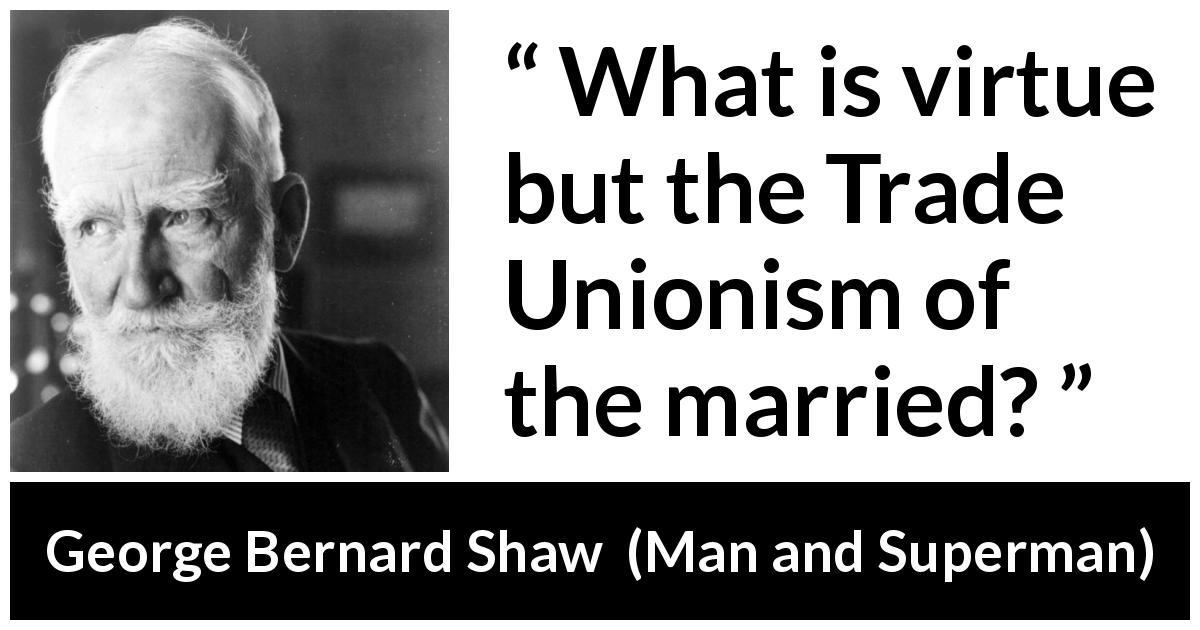 George Bernard Shaw - Man and Superman - What is virtue but the Trade Unionism of the married?