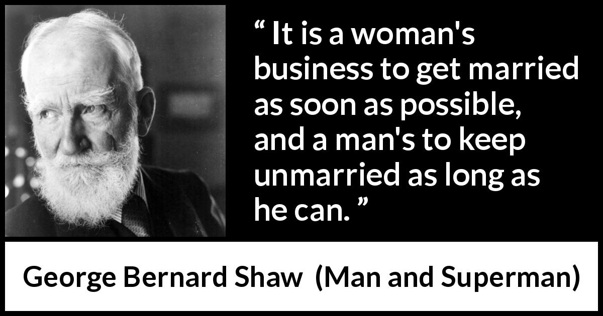 George Bernard Shaw quote about men from Man and Superman (1903) - It is a woman's business to get married as soon as possible, and a man's to keep unmarried as long as he can.