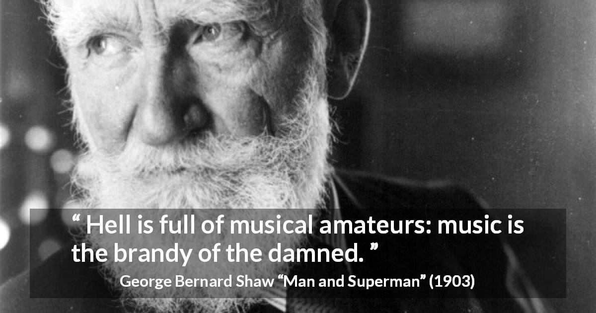"George Bernard Shaw about music (""Man and Superman"", 1903) - Hell is full of musical amateurs: music is the brandy of the damned."