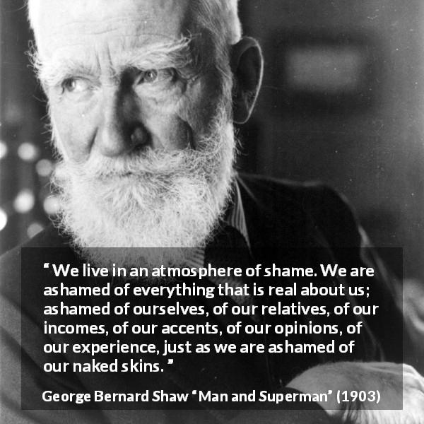 George Bernard Shaw quote about shame from Man and Superman (1903) - We live in an atmosphere of shame. We are ashamed of everything that is real about us; ashamed of ourselves, of our relatives, of our incomes, of our accents, of our opinions, of our experience, just as we are ashamed of our naked skins.