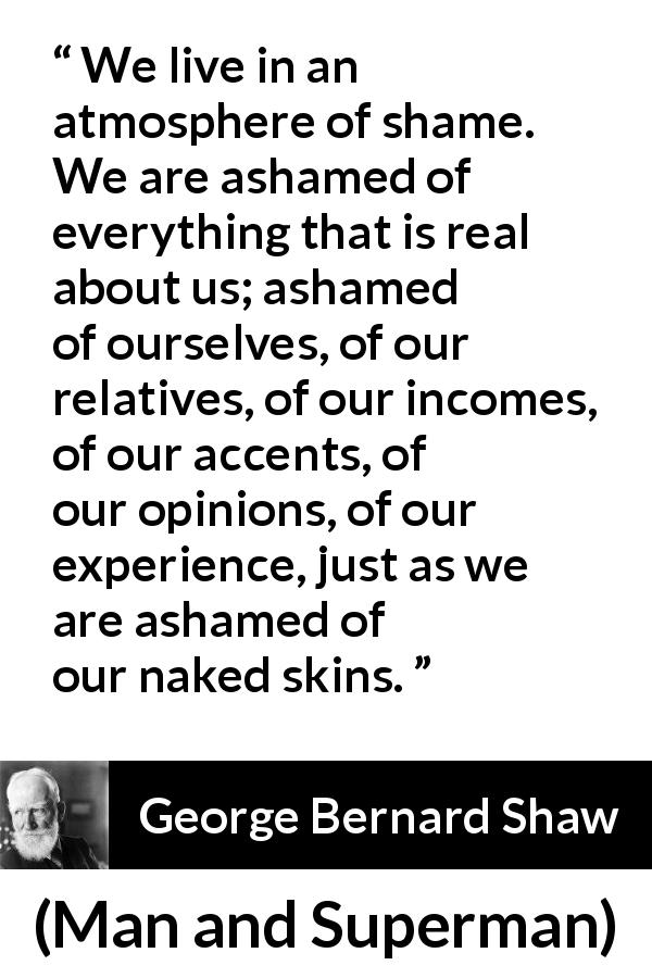George Bernard Shaw - Man and Superman - We live in an atmosphere of shame. We are ashamed of everything that is real about us; ashamed of ourselves, of our relatives, of our incomes, of our accents, of our opinions, of our experience, just as we are ashamed of our naked skins.