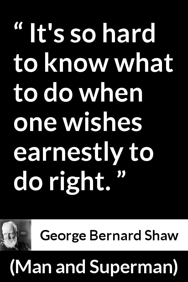 George Bernard Shaw - Man and Superman - It's so hard to know what to do when one wishes earnestly to do right.