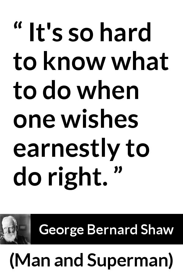 George Bernard Shaw quote about understanding from Man and Superman (1903) - It's so hard to know what to do when one wishes earnestly to do right.
