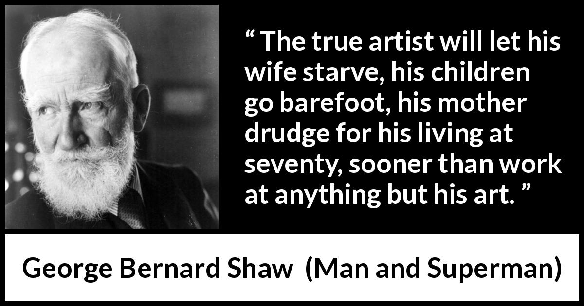George Bernard Shaw quote about work from Man and Superman (1903) - The true artist will let his wife starve, his children go barefoot, his mother drudge for his living at seventy, sooner than work at anything but his art.