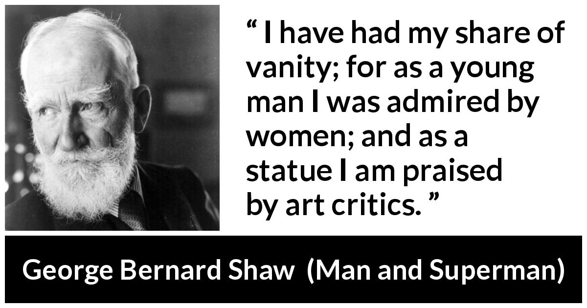 George Bernard Shaw - Man and Superman - I have had my share of vanity; for as a young man I was admired by women; and as a statue I am praised by art critics.