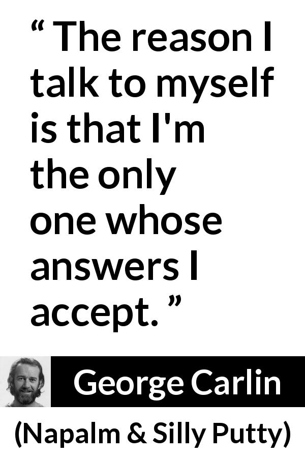 "George Carlin about answers (""Napalm & Silly Putty"", 2001) - The reason I talk to myself is that I'm the only one whose answers I accept."