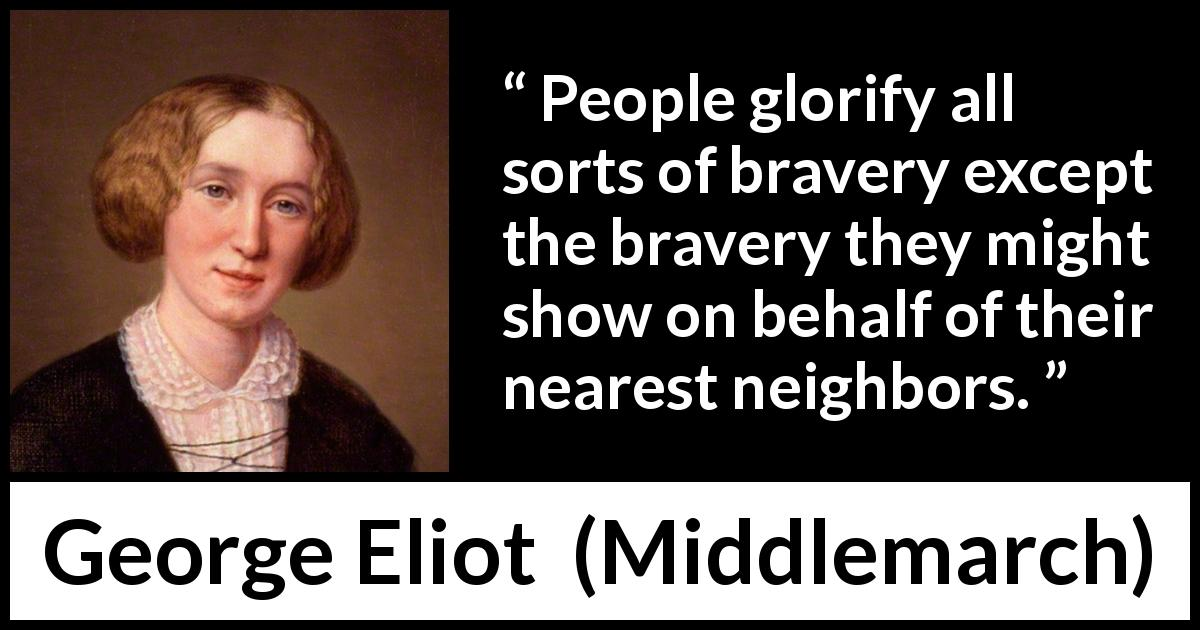 George Eliot - Middlemarch - People glorify all sorts of bravery except the bravery they might show on behalf of their nearest neighbors.